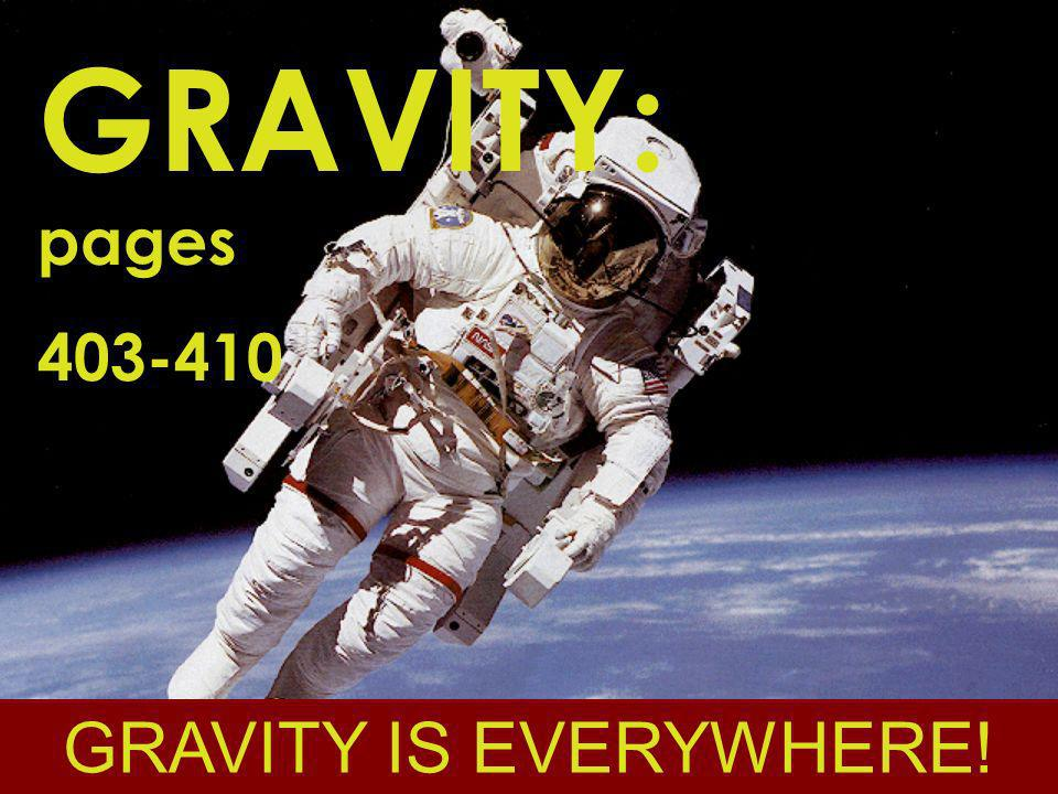 GRAVITY: pages 403-410 GRAVITY IS EVERYWHERE!