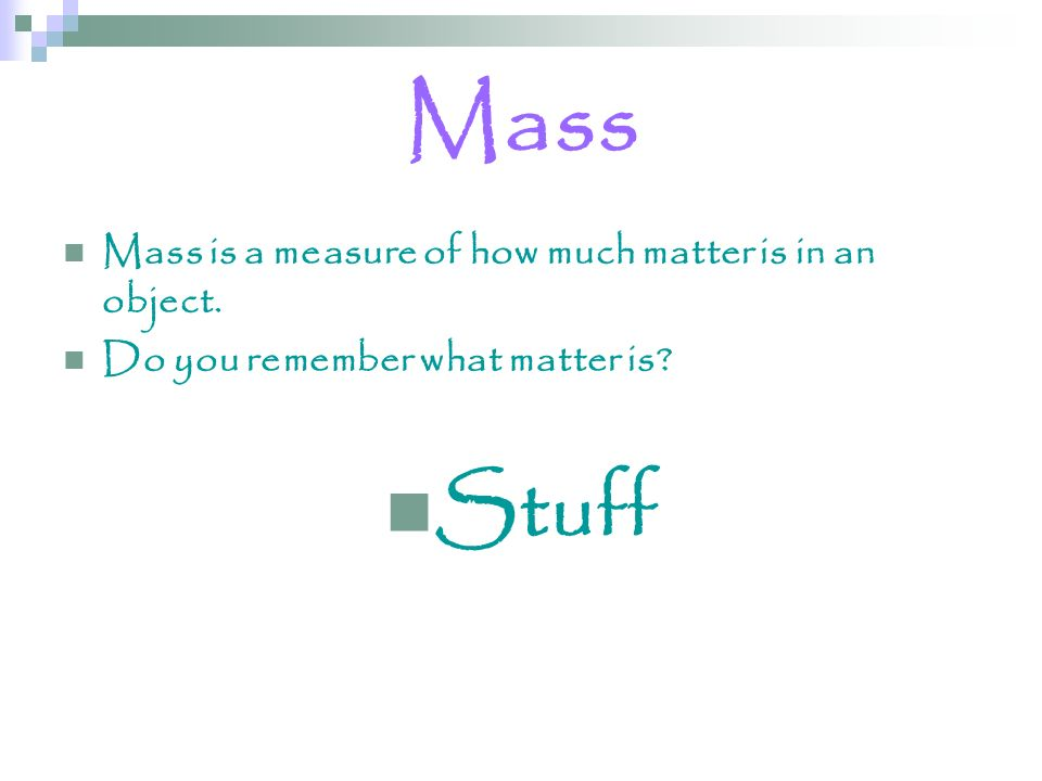 Mass Stuff Mass is a measure of how much matter is in an object.
