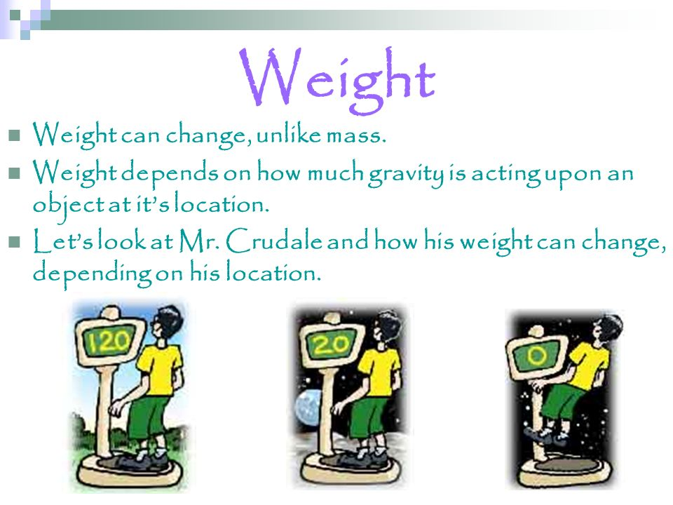 Weight Weight can change, unlike mass.