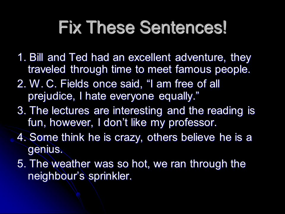 Fix These Sentences! 1. Bill and Ted had an excellent adventure, they traveled through time to meet famous people.