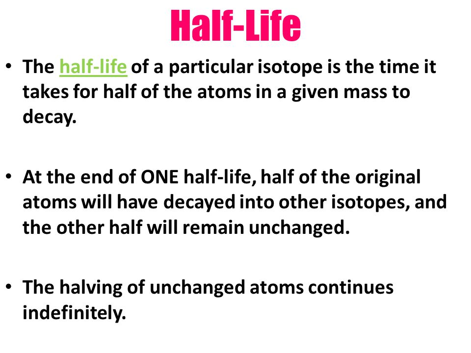 Half-Life The half-life of a particular isotope is the time it takes for half of the atoms in a given mass to decay.