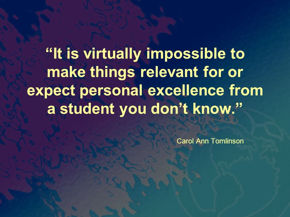 It is virtually impossible to make things relevant for or expect personal excellence from a student you don't know.