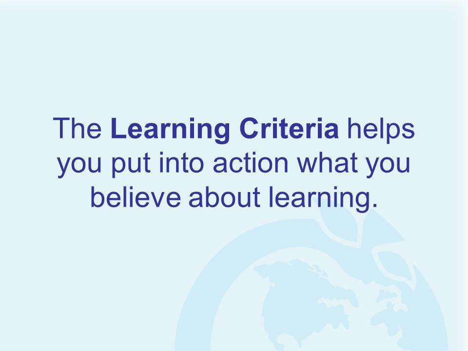 The Learning Criteria helps you put into action what you believe about learning.