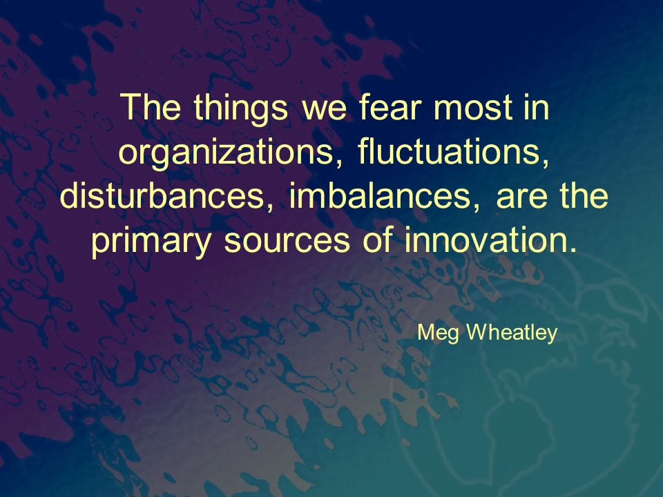 The things we fear most in organizations, fluctuations, disturbances, imbalances, are the primary sources of innovation.