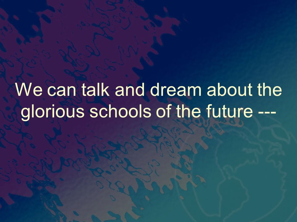 We can talk and dream about the glorious schools of the future ---