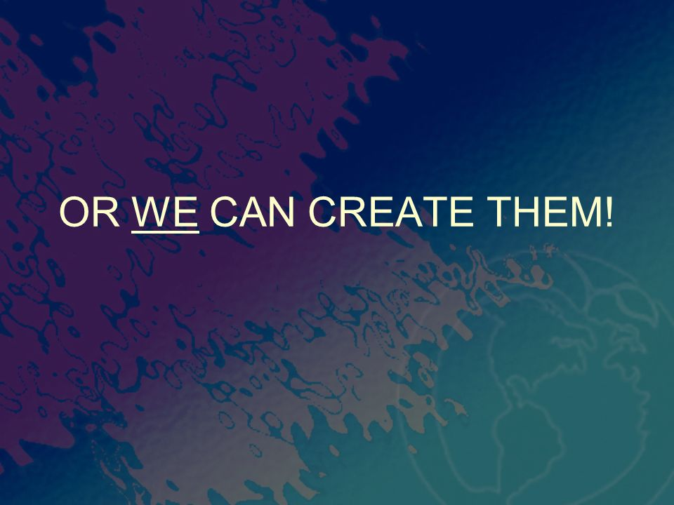 OR WE CAN CREATE THEM!