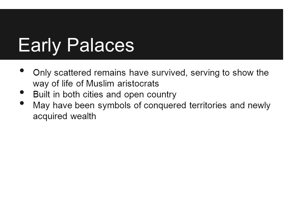 Early Palaces Only scattered remains have survived, serving to show the way of life of Muslim aristocrats.