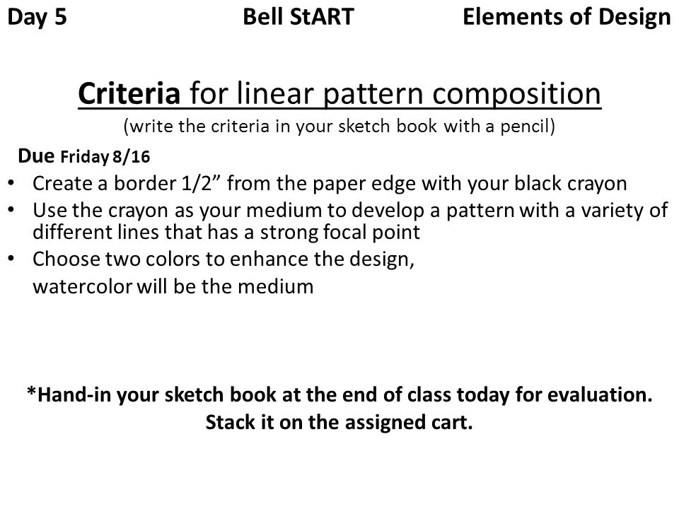 Day 5 Bell StART Elements of Design Criteria for linear pattern composition (write the criteria in your sketch book with a pencil)