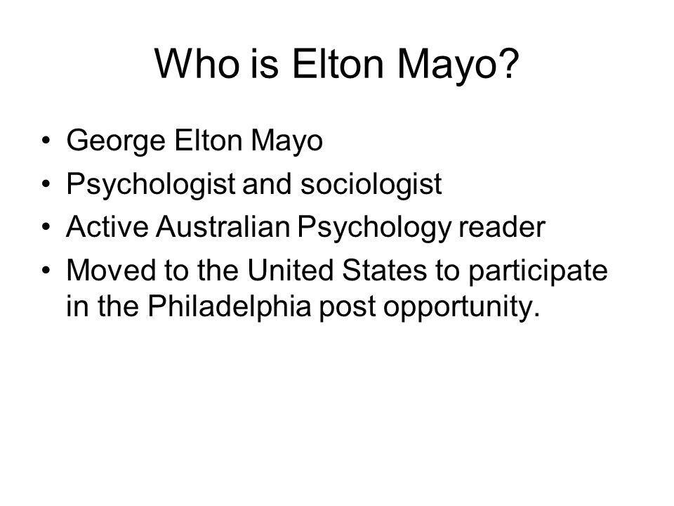 Who is Elton Mayo George Elton Mayo Psychologist and sociologist