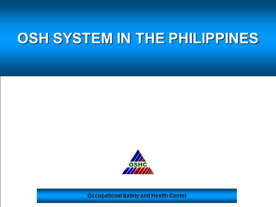 OSH SYSTEM IN THE PHILIPPINES Occupational Safety and Health Center