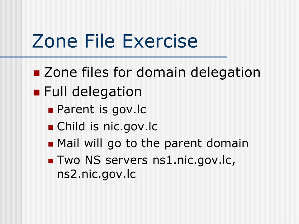 Zone File Exercise Zone files for domain delegation Full delegation