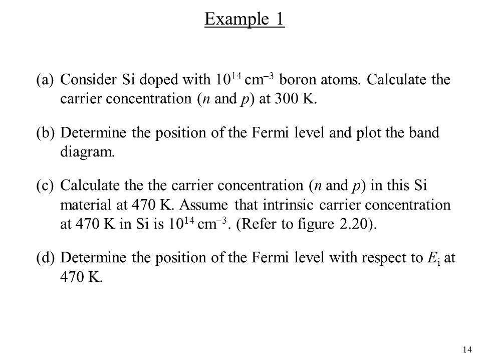 Example 1 (a) Consider Si doped with 1014 cm3 boron atoms. Calculate the carrier concentration (n and p) at 300 K.