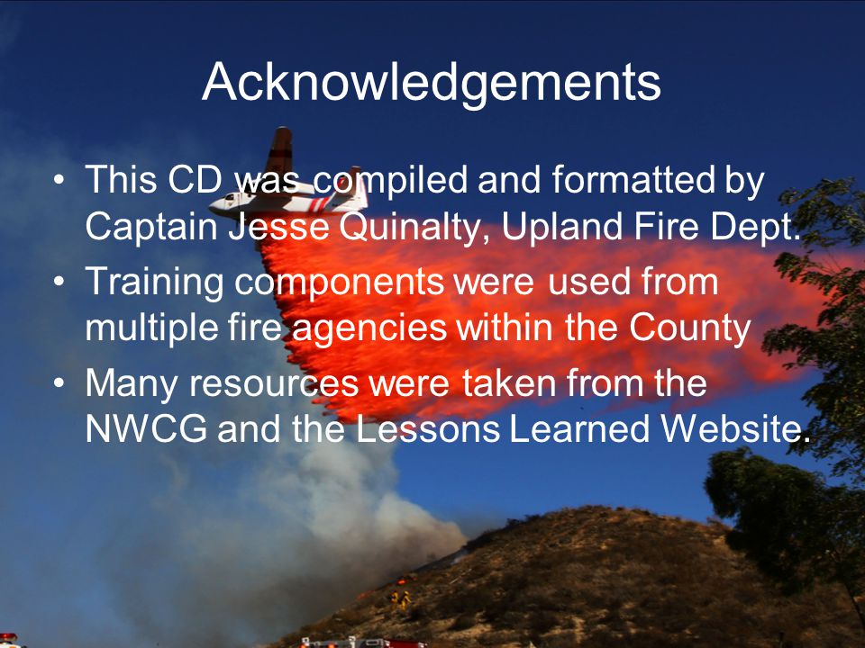 Acknowledgements This CD was compiled and formatted by Captain Jesse Quinalty, Upland Fire Dept.