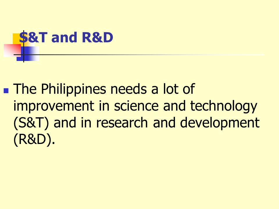 S&T and R&D The Philippines needs a lot of improvement in science and technology (S&T) and in research and development (R&D).