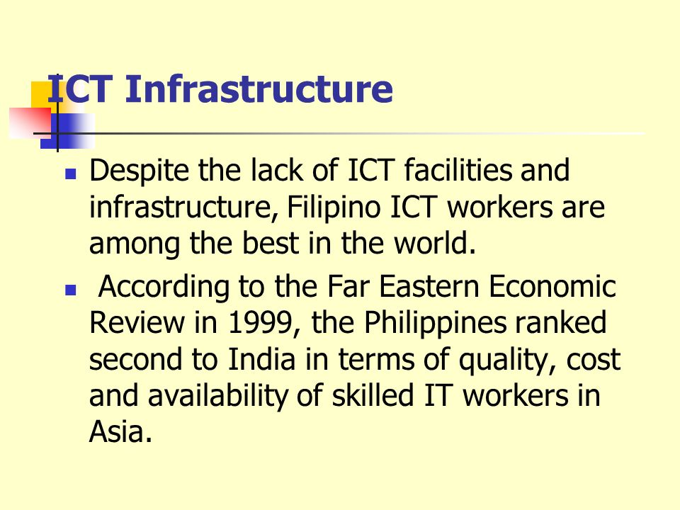 ICT Infrastructure Despite the lack of ICT facilities and infrastructure, Filipino ICT workers are among the best in the world.