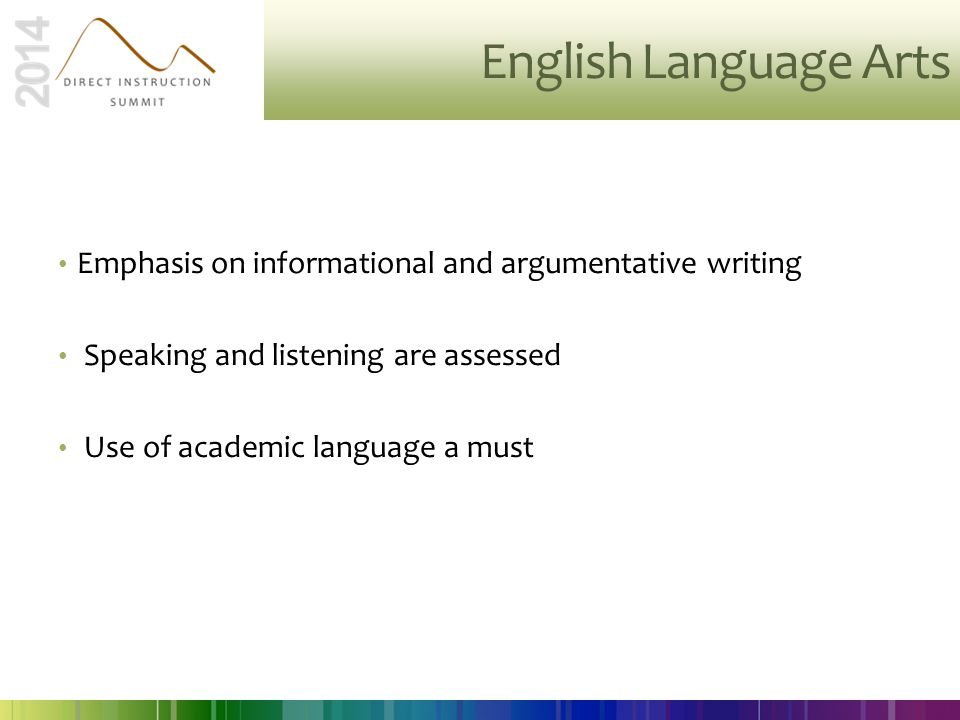 English Language Arts Emphasis on informational and argumentative writing. Speaking and listening are assessed.