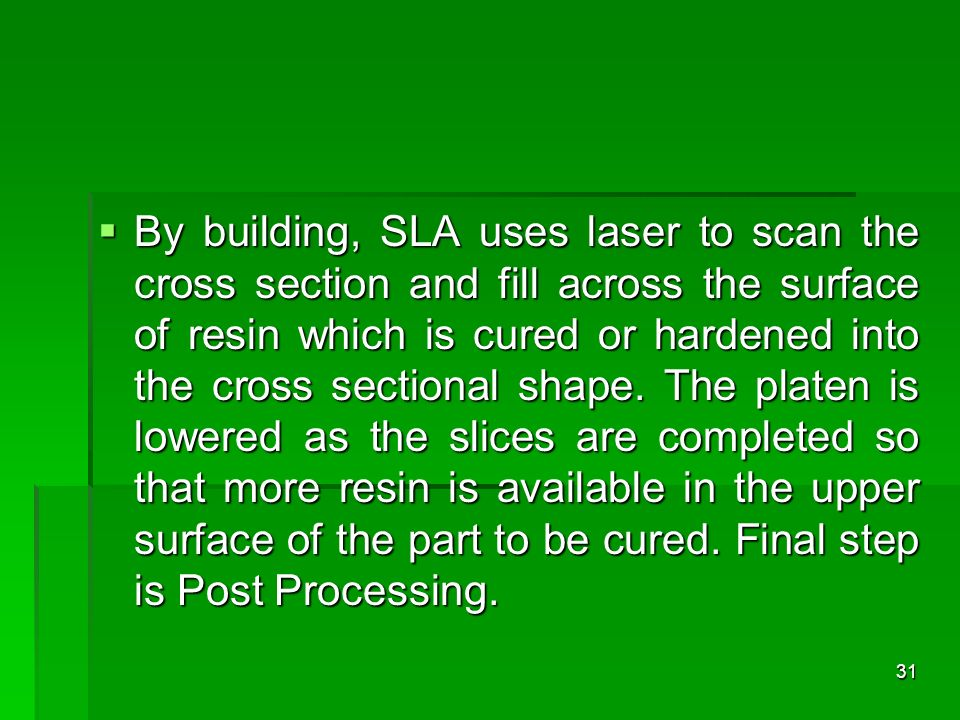 By building, SLA uses laser to scan the cross section and fill across the surface of resin which is cured or hardened into the cross sectional shape.