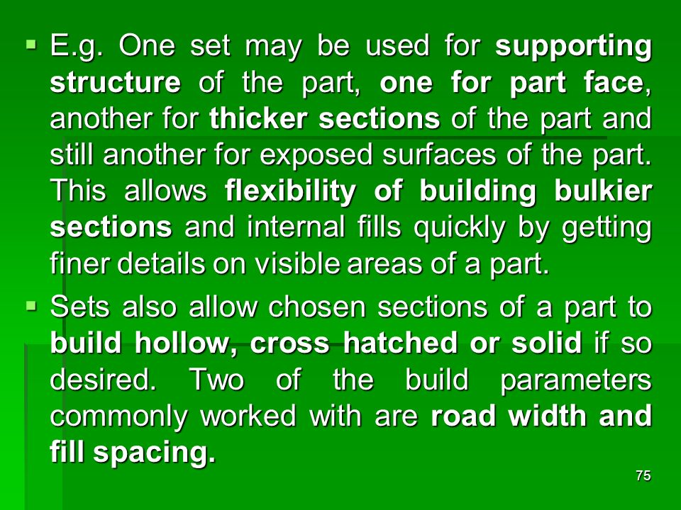 E.g. One set may be used for supporting structure of the part, one for part face, another for thicker sections of the part and still another for exposed surfaces of the part. This allows flexibility of building bulkier sections and internal fills quickly by getting finer details on visible areas of a part.