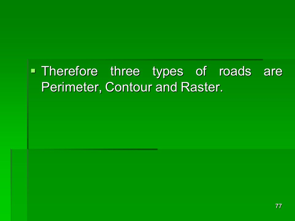 Therefore three types of roads are Perimeter, Contour and Raster.
