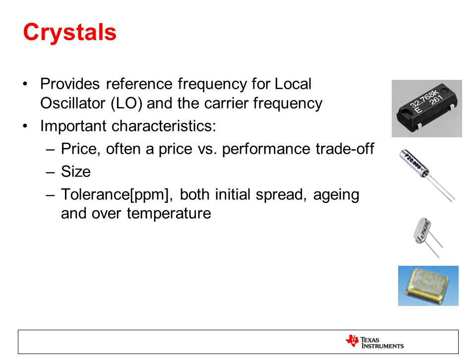 Crystals Provides reference frequency for Local Oscillator (LO) and the carrier frequency. Important characteristics: