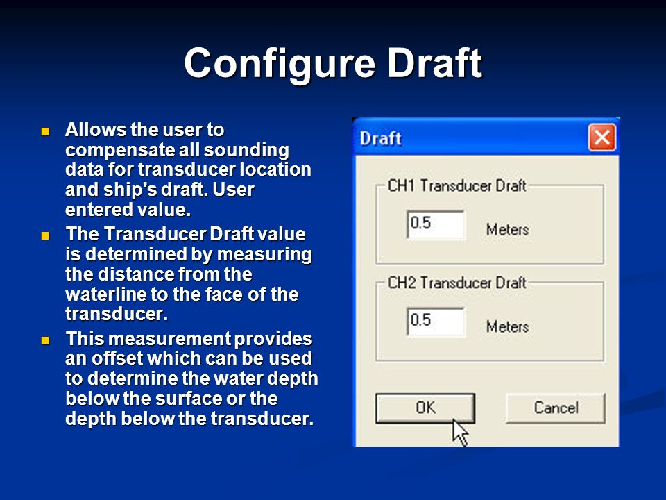 Configure Draft Allows the user to compensate all sounding data for transducer location and ship s draft. User entered value.