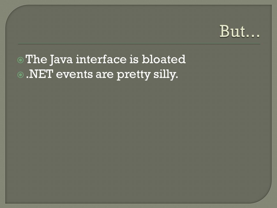 But... The Java interface is bloated .NET events are pretty silly.