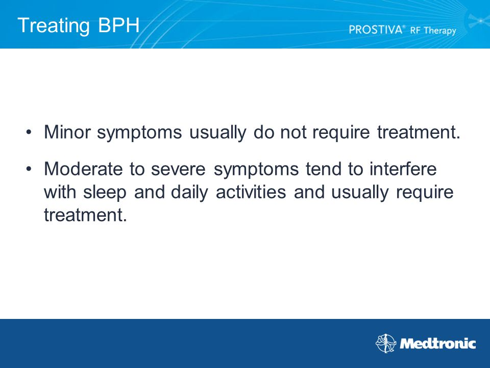 Treating BPH Minor symptoms usually do not require treatment.