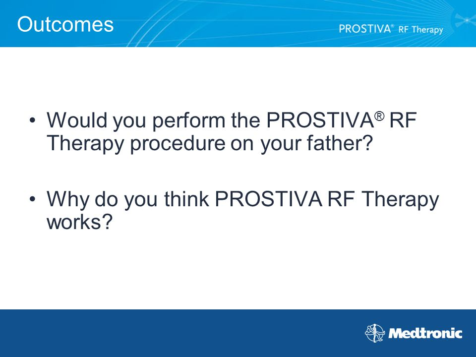 Outcomes Would you perform the PROSTIVA® RF Therapy procedure on your father.