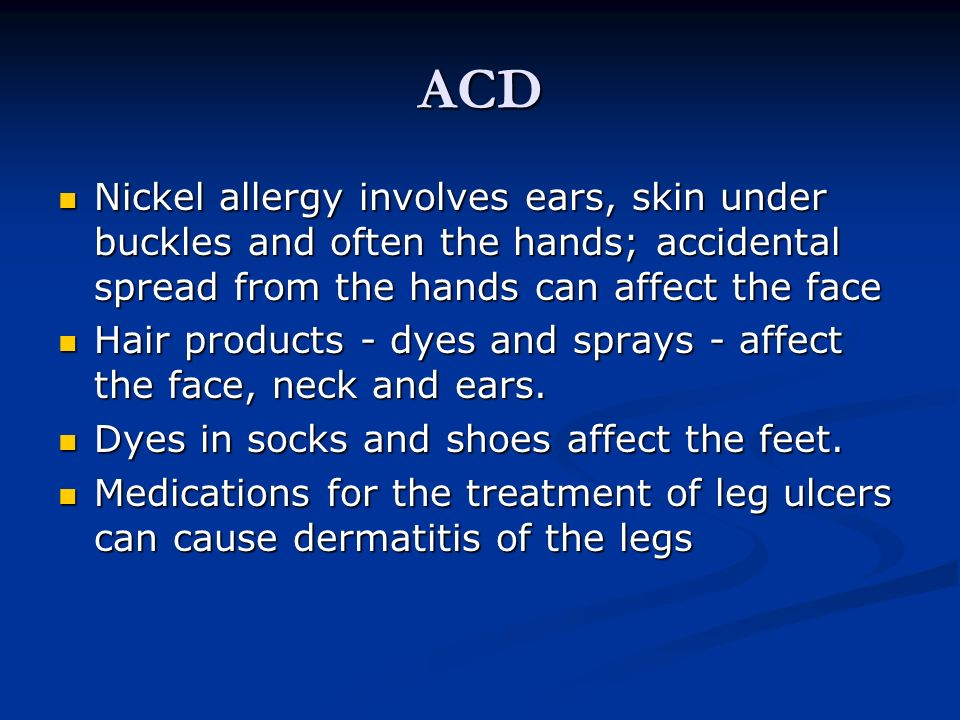ACD Nickel allergy involves ears, skin under buckles and often the hands; accidental spread from the hands can affect the face.