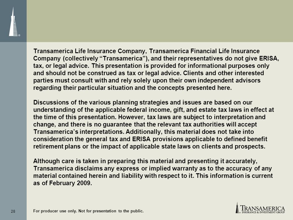 Transamerica Life Insurance Company, Transamerica Financial Life Insurance Company (collectively Transamerica ), and their representatives do not give ERISA, tax, or legal advice. This presentation is provided for informational purposes only and should not be construed as tax or legal advice. Clients and other interested parties must consult with and rely solely upon their own independent advisors regarding their particular situation and the concepts presented here.