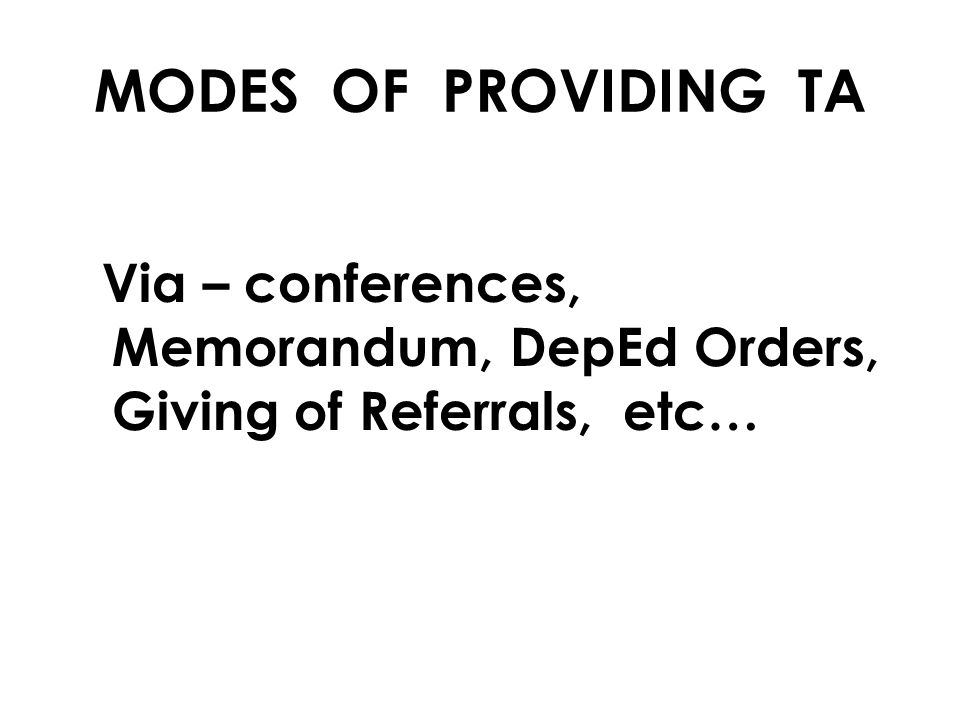 MODES OF PROVIDING TA Via – conferences, Memorandum, DepEd Orders, Giving of Referrals, etc…