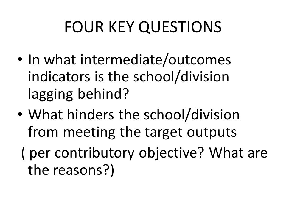 FOUR KEY QUESTIONS In what intermediate/outcomes indicators is the school/division lagging behind