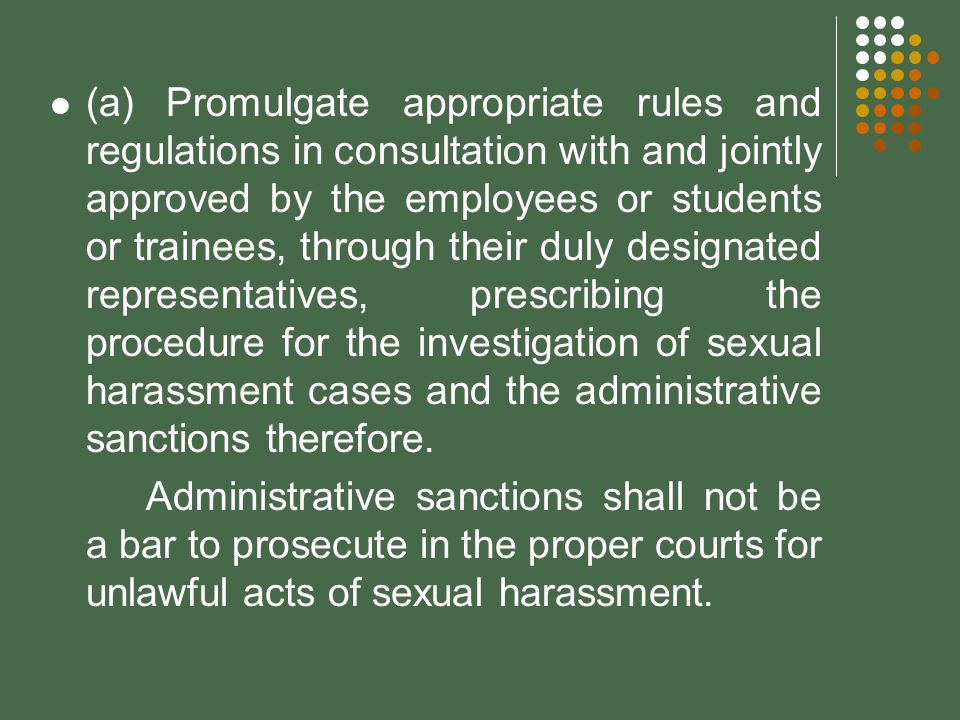 (a) Promulgate appropriate rules and regulations in consultation with and jointly approved by the employees or students or trainees, through their duly designated representatives, prescribing the procedure for the investigation of sexual harassment cases and the administrative sanctions therefore.