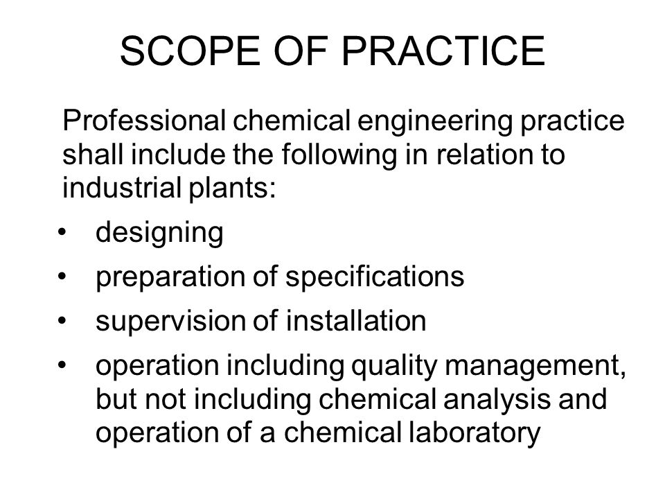 SCOPE OF PRACTICE Professional chemical engineering practice shall include the following in relation to industrial plants: