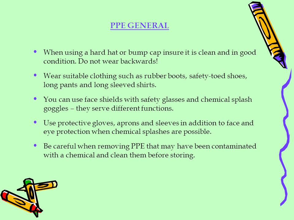 PPE GENERAL When using a hard hat or bump cap insure it is clean and in good condition. Do not wear backwards!