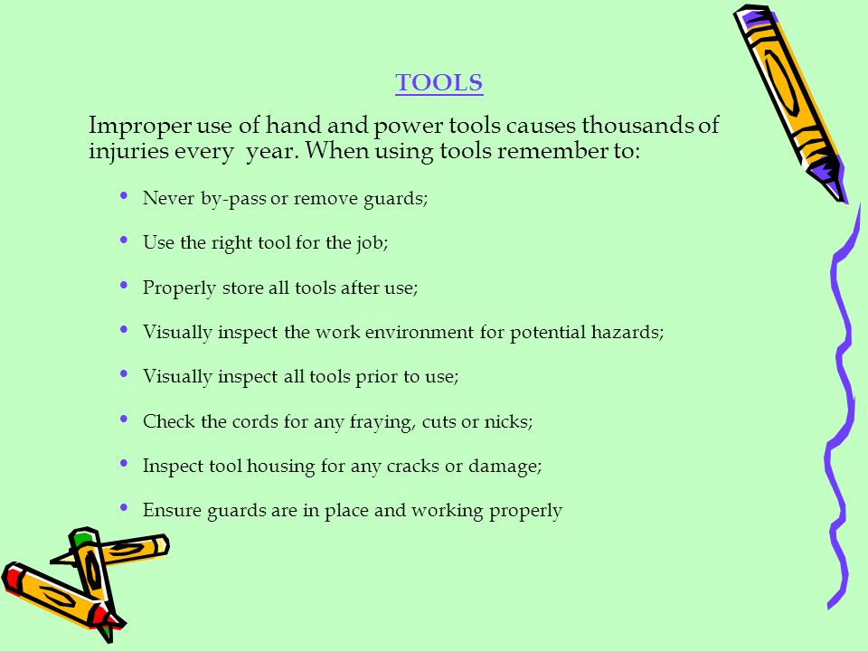 TOOLS Improper use of hand and power tools causes thousands of injuries every year. When using tools remember to: