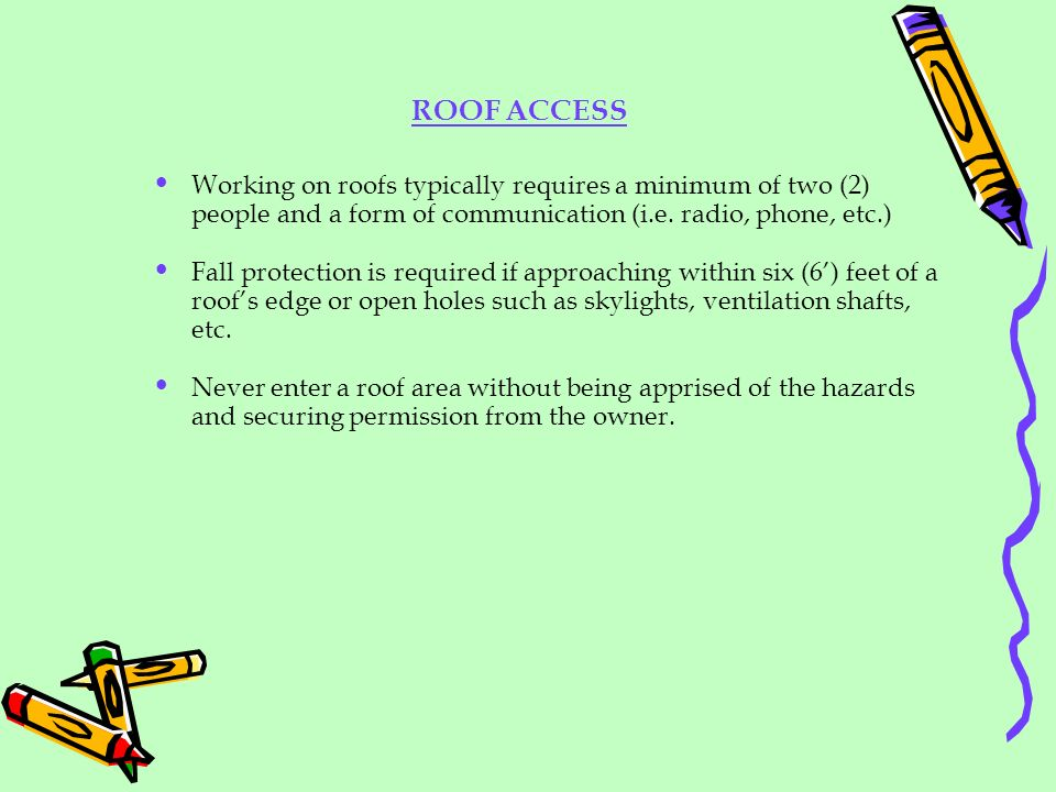 ROOF ACCESS Working on roofs typically requires a minimum of two (2) people and a form of communication (i.e. radio, phone, etc.)