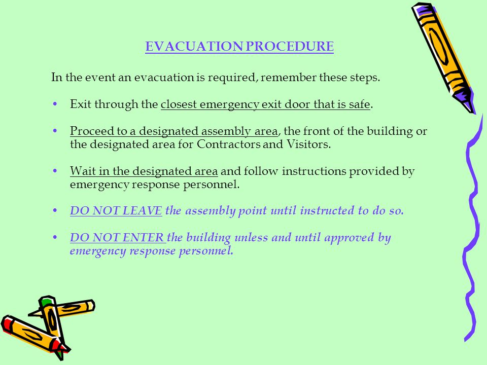 EVACUATION PROCEDURE In the event an evacuation is required, remember these steps. Exit through the closest emergency exit door that is safe.