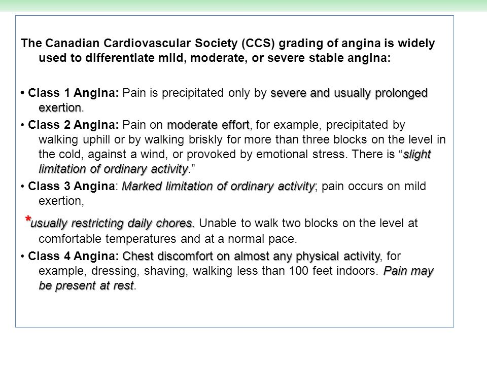 The Canadian Cardiovascular Society (CCS) grading of angina is widely used to differentiate mild, moderate, or severe stable angina: • Class 1 Angina: Pain is precipitated only by severe and usually prolonged exertion.