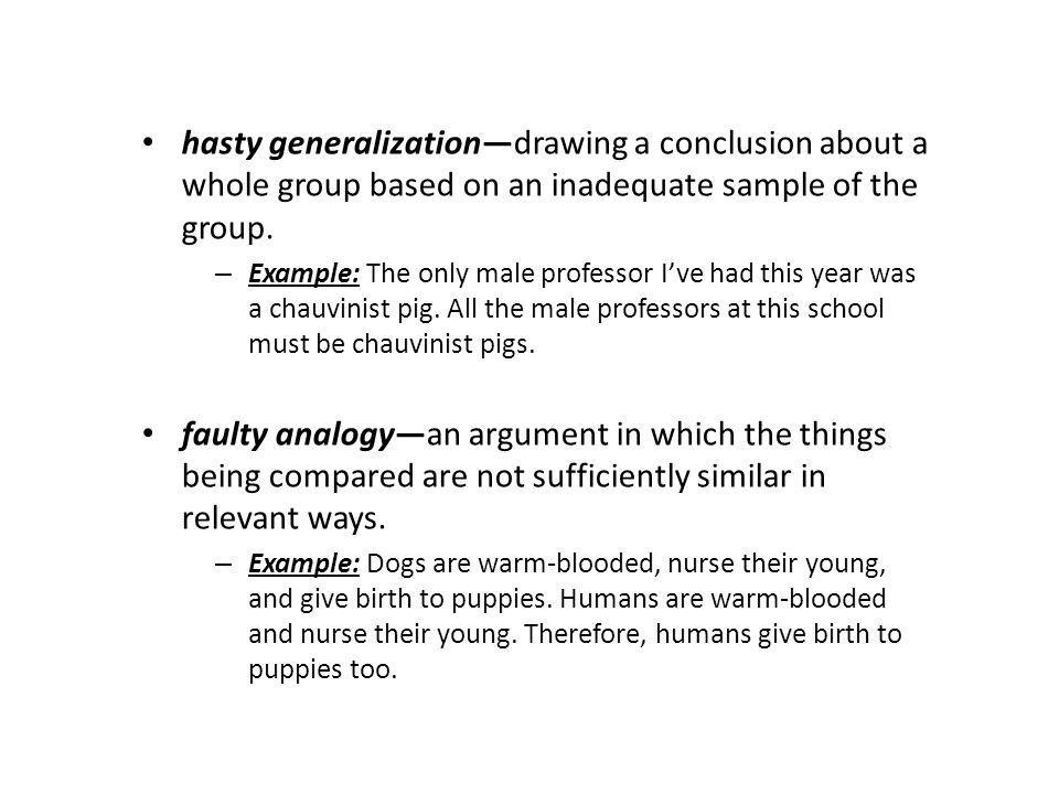 hasty generalization—drawing a conclusion about a whole group based on an inadequate sample of the group.