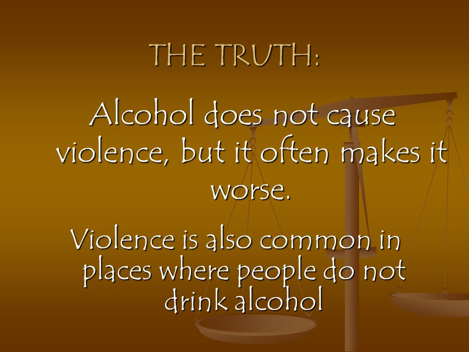 Alcohol does not cause violence, but it often makes it worse.