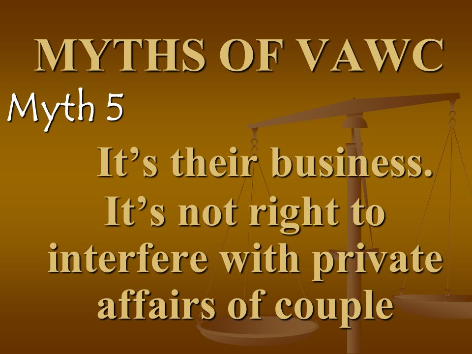 MYTHS OF VAWC Myth 5. It's their business.