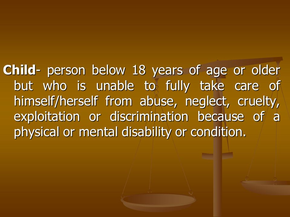 Child- person below 18 years of age or older but who is unable to fully take care of himself/herself from abuse, neglect, cruelty, exploitation or discrimination because of a physical or mental disability or condition.