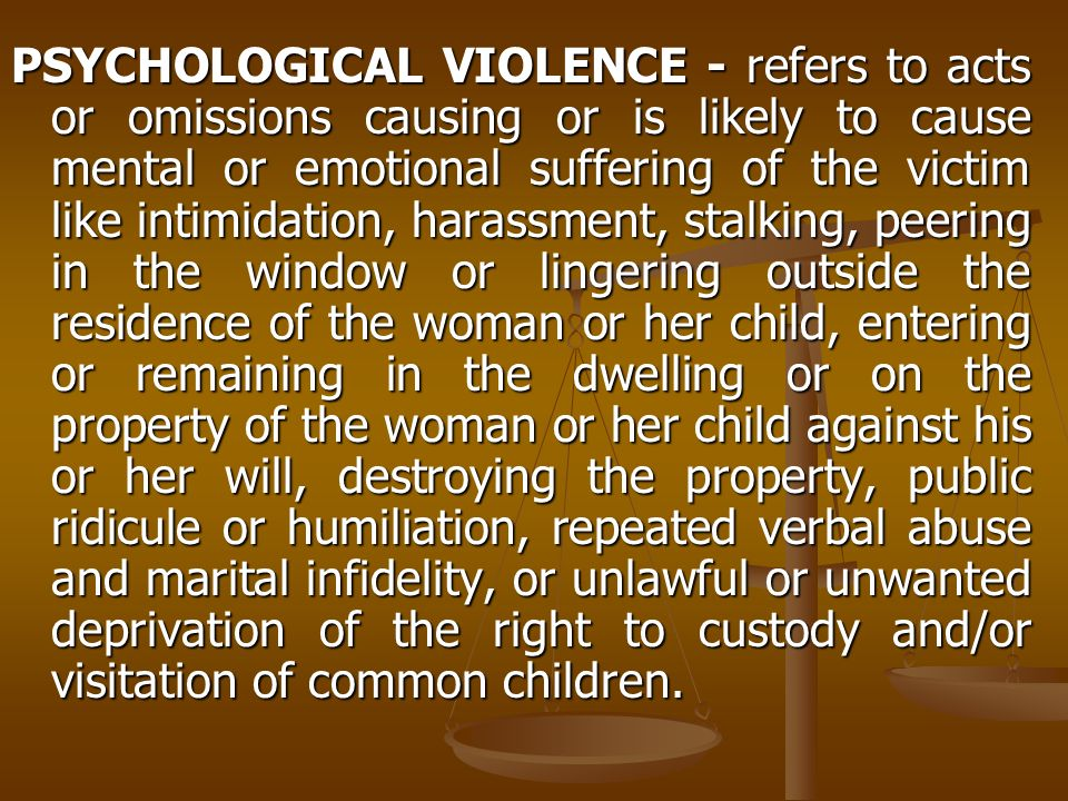 PSYCHOLOGICAL VIOLENCE - refers to acts or omissions causing or is likely to cause mental or emotional suffering of the victim like intimidation, harassment, stalking, peering in the window or lingering outside the residence of the woman or her child, entering or remaining in the dwelling or on the property of the woman or her child against his or her will, destroying the property, public ridicule or humiliation, repeated verbal abuse and marital infidelity, or unlawful or unwanted deprivation of the right to custody and/or visitation of common children.