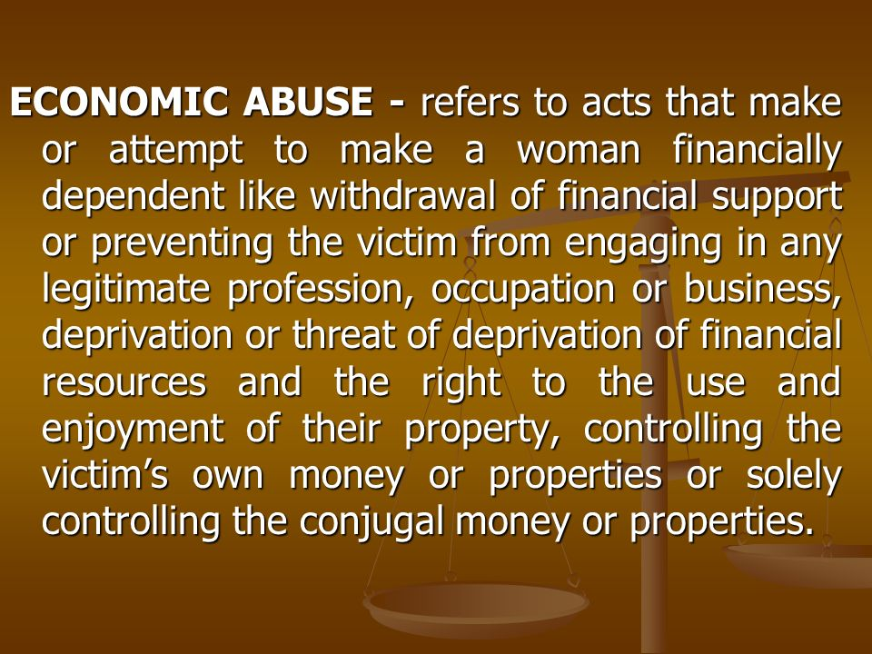 ECONOMIC ABUSE - refers to acts that make or attempt to make a woman financially dependent like withdrawal of financial support or preventing the victim from engaging in any legitimate profession, occupation or business, deprivation or threat of deprivation of financial resources and the right to the use and enjoyment of their property, controlling the victim's own money or properties or solely controlling the conjugal money or properties.