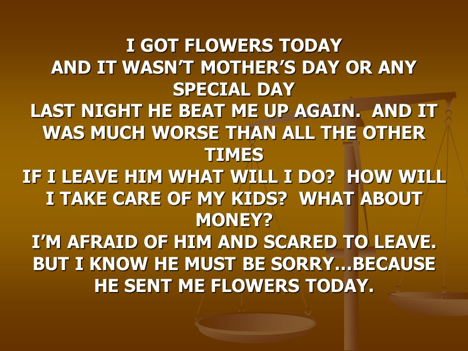 I GOT FLOWERS TODAY AND IT WASN'T MOTHER'S DAY OR ANY SPECIAL DAY LAST NIGHT HE BEAT ME UP AGAIN.