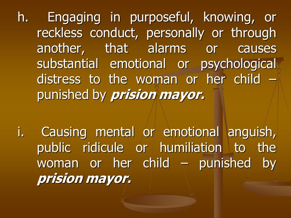 h. Engaging in purposeful, knowing, or reckless conduct, personally or through another, that alarms or causes substantial emotional or psychological distress to the woman or her child – punished by prision mayor.