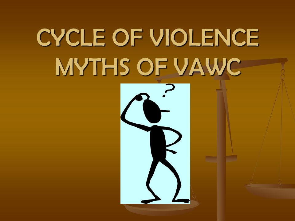 CYCLE OF VIOLENCE MYTHS OF VAWC