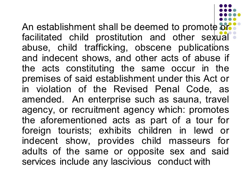 An establishment shall be deemed to promote or facilitated child prostitution and other sexual abuse, child trafficking, obscene publications and indecent shows, and other acts of abuse if the acts constituting the same occur in the premises of said establishment under this Act or in violation of the Revised Penal Code, as amended.