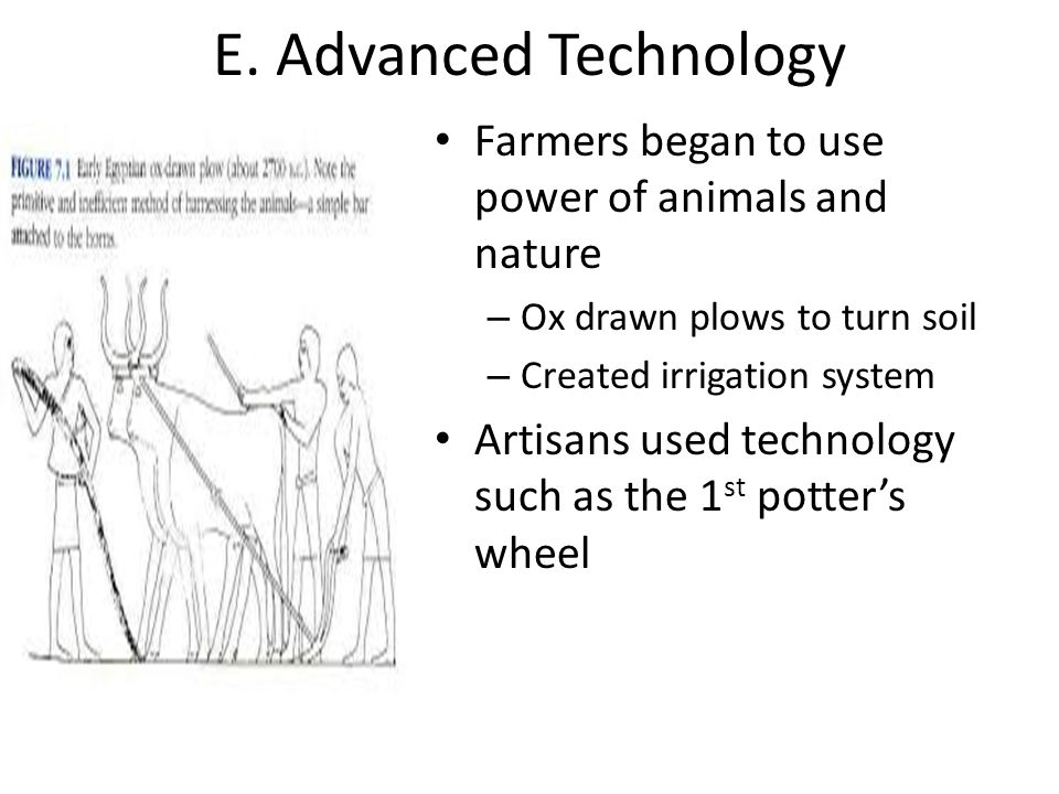 E. Advanced Technology Farmers began to use power of animals and nature. Ox drawn plows to turn soil.